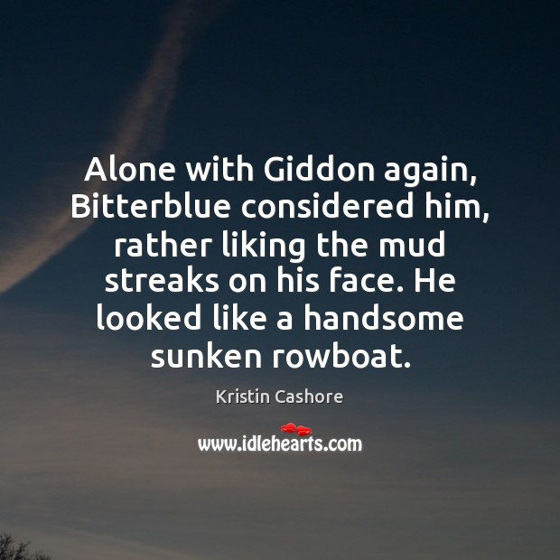 Alone with Giddon again, Bitterblue considered him, rather liking the mud streaks Kristin Cashore Picture Quote