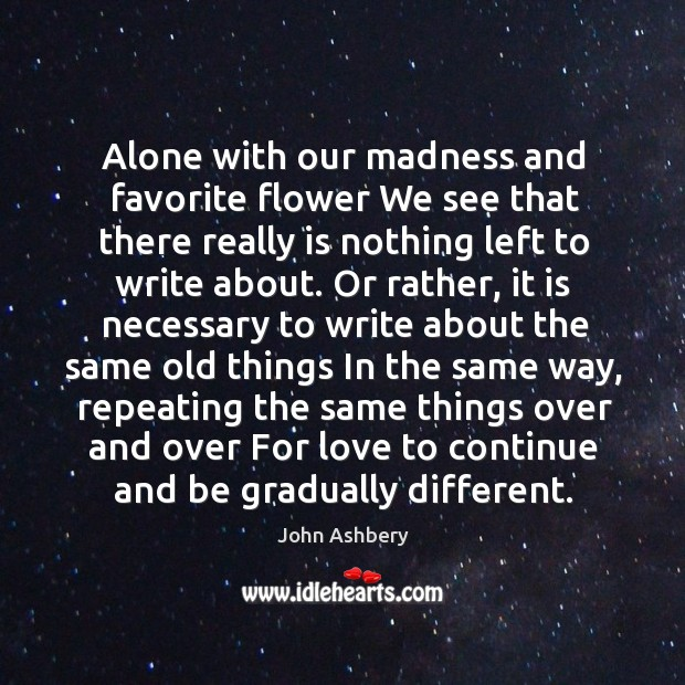 Alone with our madness and favorite flower We see that there really John Ashbery Picture Quote