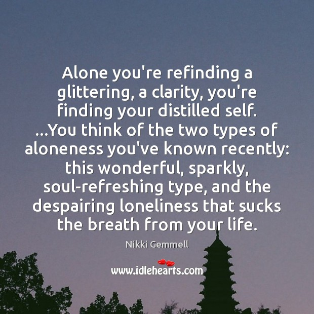 Alone you're refinding a glittering, a clarity, you're finding your distilled self. … Image