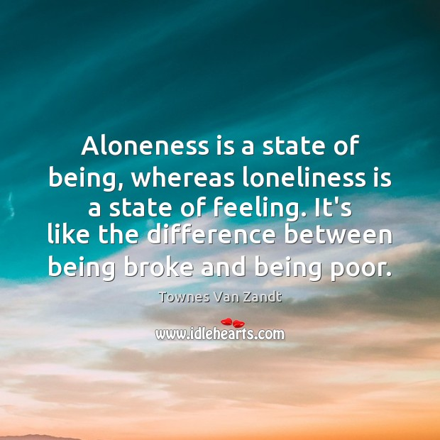 Image, Aloneness is a state of being, whereas loneliness is a state of