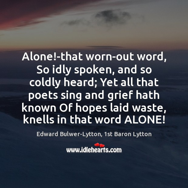 Alone!-that worn-out word, So idly spoken, and so coldly heard; Yet Image