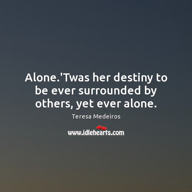 Alone.'Twas her destiny to be ever surrounded by others, yet ever alone. Image
