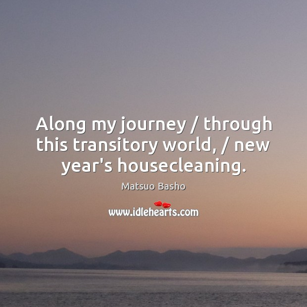 Along my journey / through this transitory world, / new year's housecleaning. Matsuo Basho Picture Quote