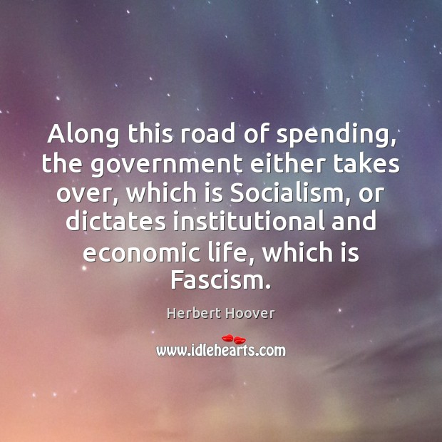Along this road of spending, the government either takes over, which is Herbert Hoover Picture Quote