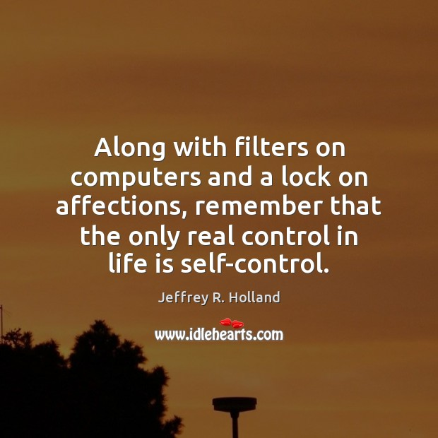 Along with filters on computers and a lock on affections, remember that Jeffrey R. Holland Picture Quote