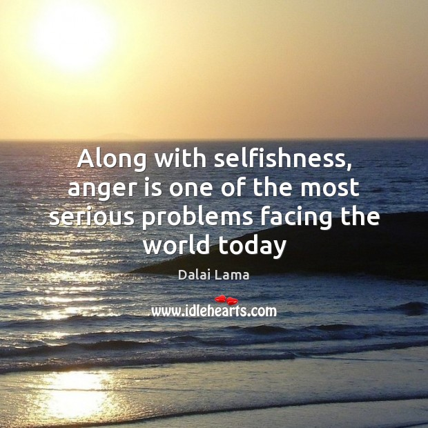 Along with selfishness, anger is one of the most serious problems facing the world today Anger Quotes Image
