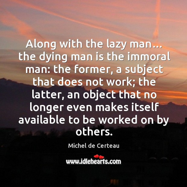 Along with the lazy man… the dying man is the immoral man: the former, a subject that Michel de Certeau Picture Quote