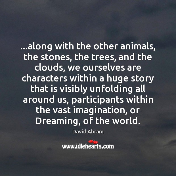 …along with the other animals, the stones, the trees, and the clouds, David Abram Picture Quote