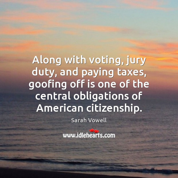 Along with voting, jury duty, and paying taxes, goofing off is one Sarah Vowell Picture Quote