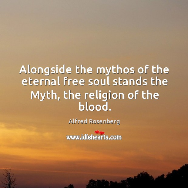 Alongside the mythos of the eternal free soul stands the Myth, the religion of the blood. Alfred Rosenberg Picture Quote