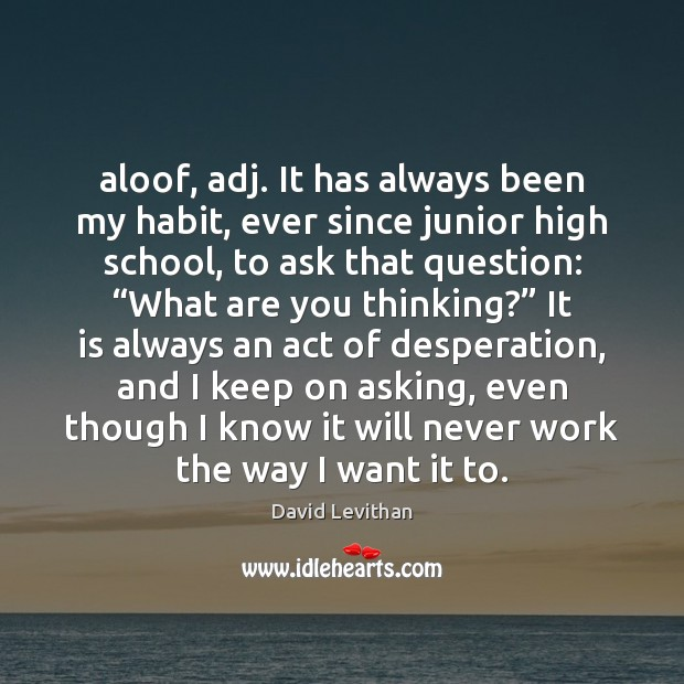 Aloof, adj. It has always been my habit, ever since junior high David Levithan Picture Quote