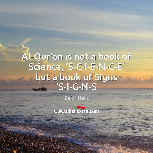 Al-Qur'an is not a book of Science, 'S-C-I-E-N-C-E' but a book of Signs 'S-I-G-N-S Image
