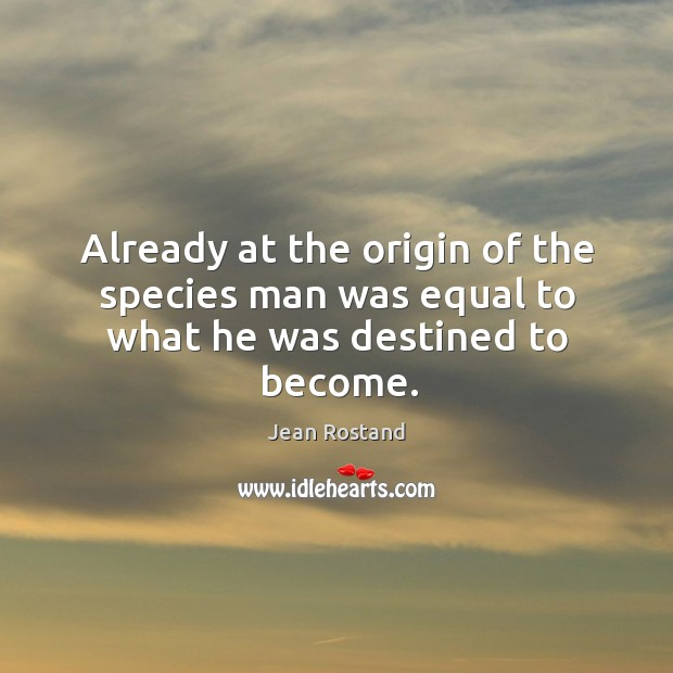 Already at the origin of the species man was equal to what he was destined to become. Jean Rostand Picture Quote