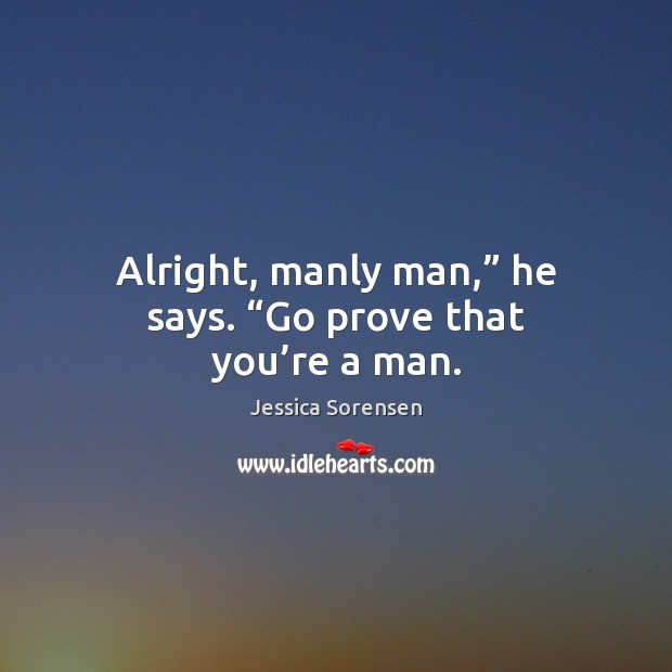 """Alright, manly man,"""" he says. """"Go prove that you're a man. Jessica Sorensen Picture Quote"""