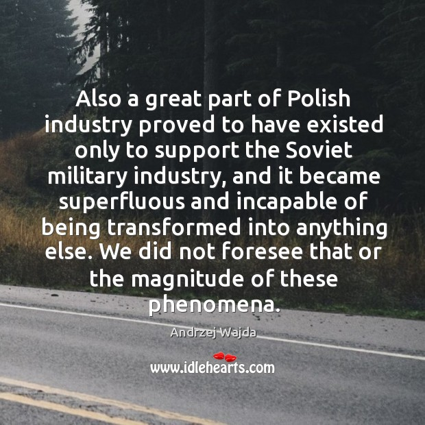 Also a great part of polish industry proved to have existed only to support the soviet military Andrzej Wajda Picture Quote