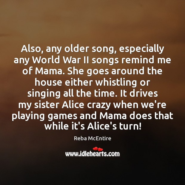 Also, any older song, especially any World War II songs remind me Reba McEntire Picture Quote