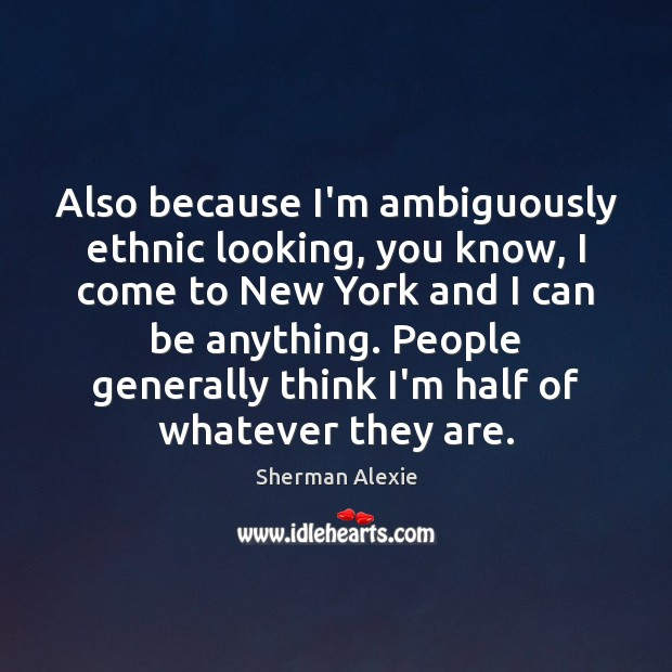 Also because I'm ambiguously ethnic looking, you know, I come to New Sherman Alexie Picture Quote