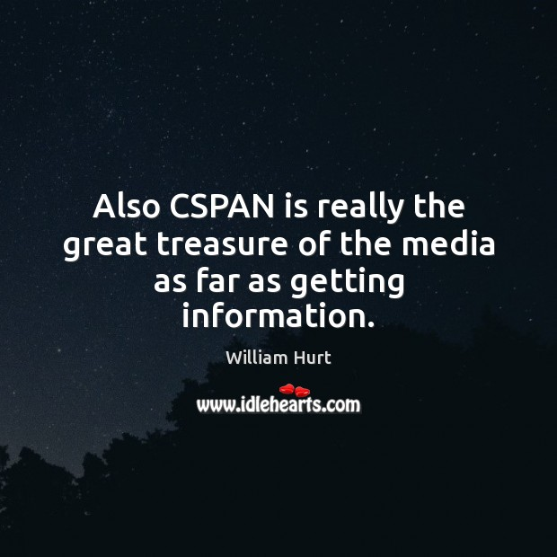 Also CSPAN is really the great treasure of the media as far as getting information. William Hurt Picture Quote