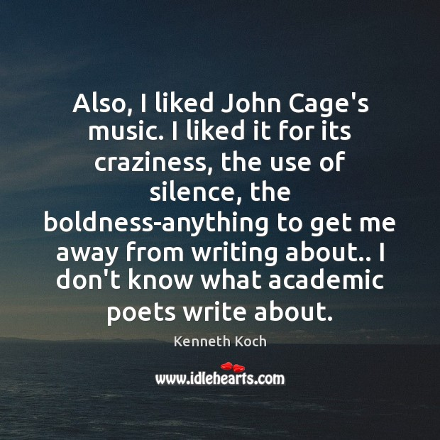 Kenneth Koch Picture Quote image saying: Also, I liked John Cage's music. I liked it for its craziness,