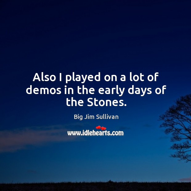 Also I played on a lot of demos in the early days of the stones. Big Jim Sullivan Picture Quote