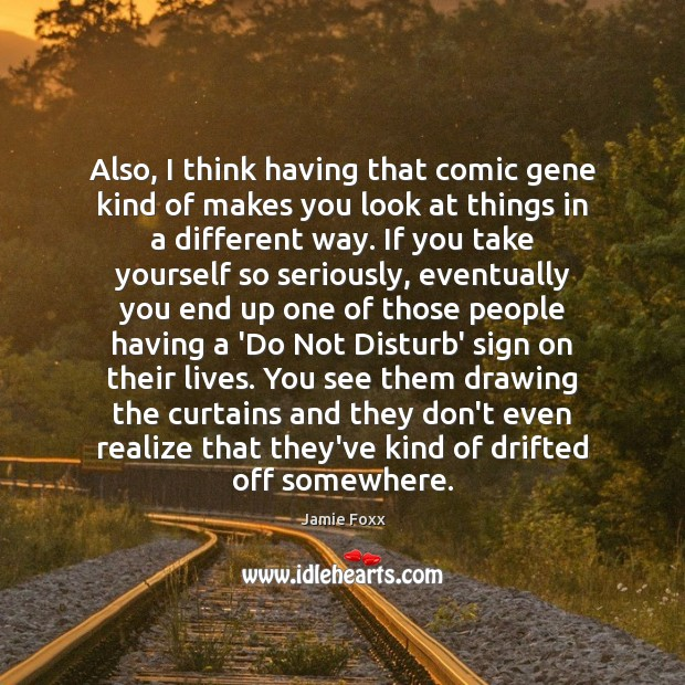 Also, I think having that comic gene kind of makes you look Jamie Foxx Picture Quote