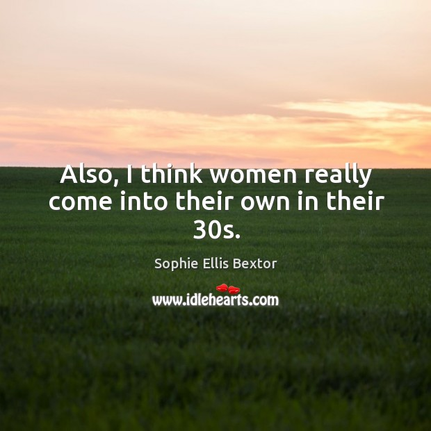 Also, I think women really come into their own in their 30s. Sophie Ellis Bextor Picture Quote