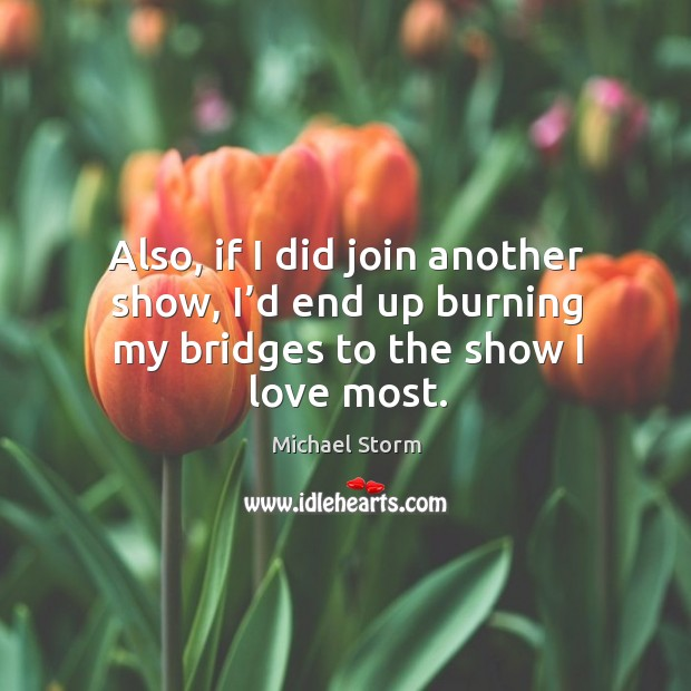 Also, if I did join another show, I'd end up burning my bridges to the show I love most. Image