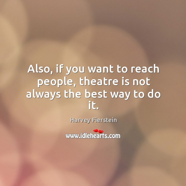 Also, if you want to reach people, theatre is not always the best way to do it. Harvey Fierstein Picture Quote