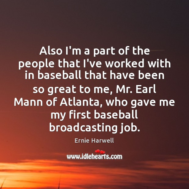 Also I'm a part of the people that I've worked with in Ernie Harwell Picture Quote