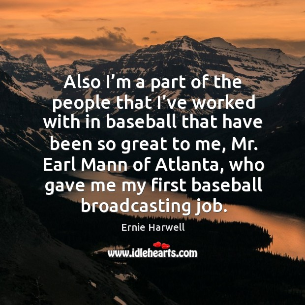 Also I'm a part of the people that I've worked with in baseball that have been so great to me Ernie Harwell Picture Quote
