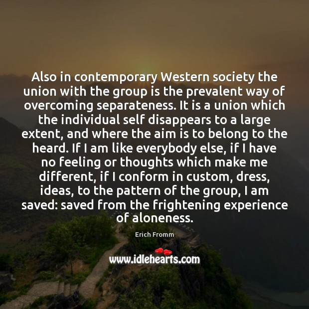 Also in contemporary Western society the union with the group is the Erich Fromm Picture Quote