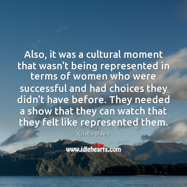 Kristin Davis Picture Quote image saying: Also, it was a cultural moment that wasn't being represented in terms