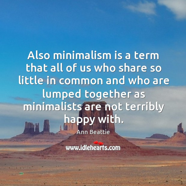 Also minimalism is a term that all of us who share so little in common and who are lumped Ann Beattie Picture Quote