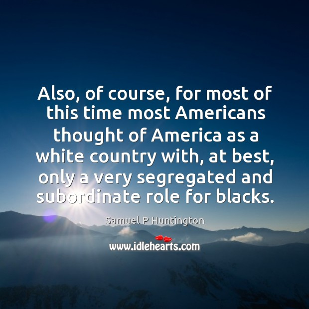 Also, of course, for most of this time most americans thought of america as a white country with Image