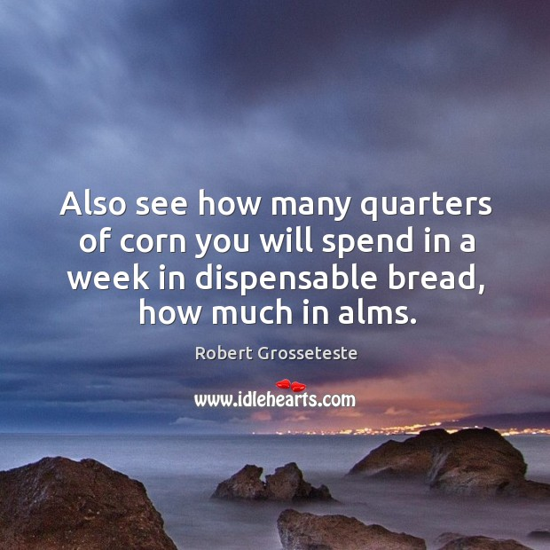 Also see how many quarters of corn you will spend in a week in dispensable bread, how much in alms. Robert Grosseteste Picture Quote