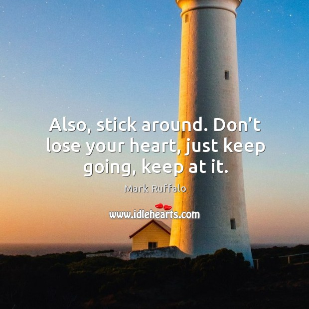 Also, stick around. Don't lose your heart, just keep going, keep at it. Image