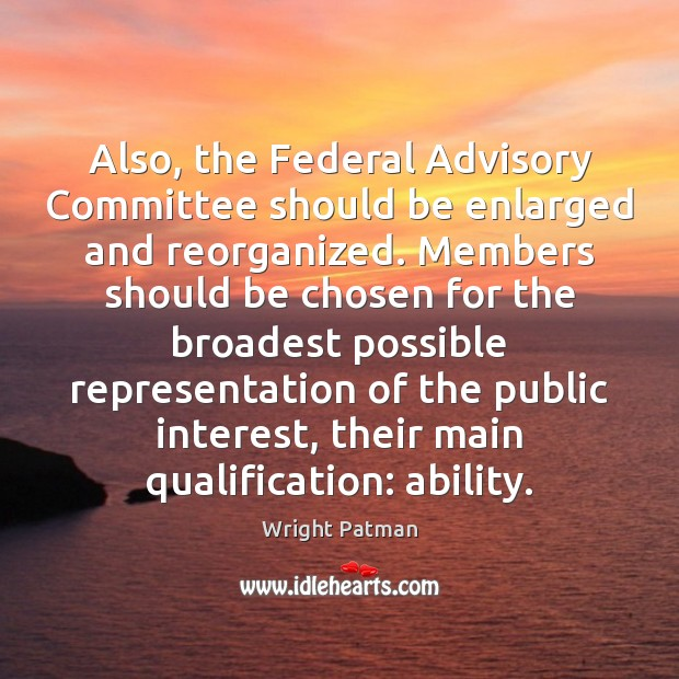 Also, the Federal Advisory Committee should be enlarged and reorganized. Members should Image