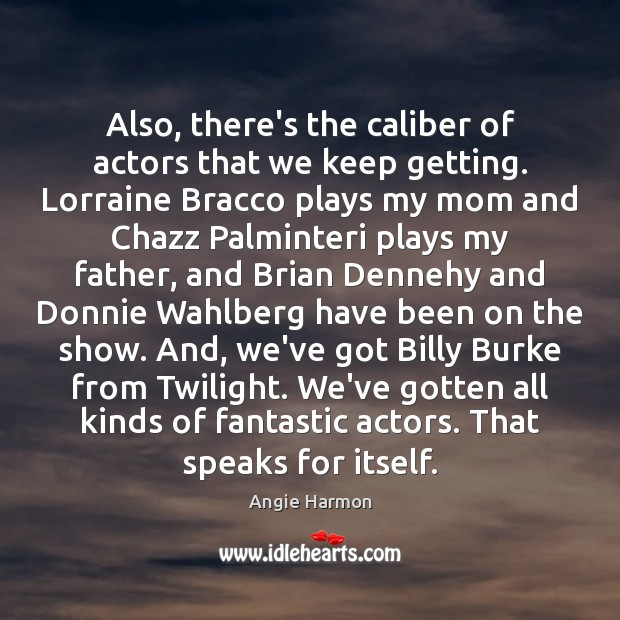 Also, there's the caliber of actors that we keep getting. Lorraine Bracco Angie Harmon Picture Quote