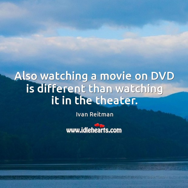 Also watching a movie on dvd is different than watching it in the theater. Image