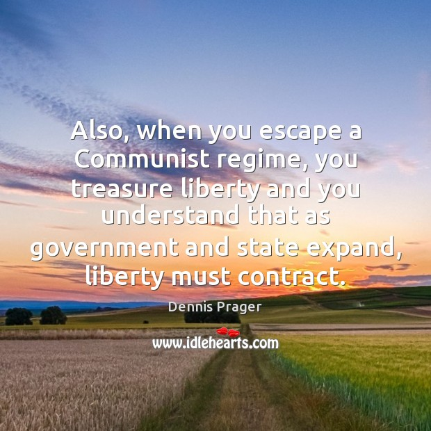 Also, when you escape a Communist regime, you treasure liberty and you Dennis Prager Picture Quote