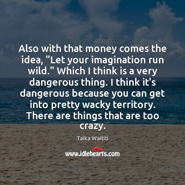 """Also with that money comes the idea, """"Let your imagination run wild."""" Image"""