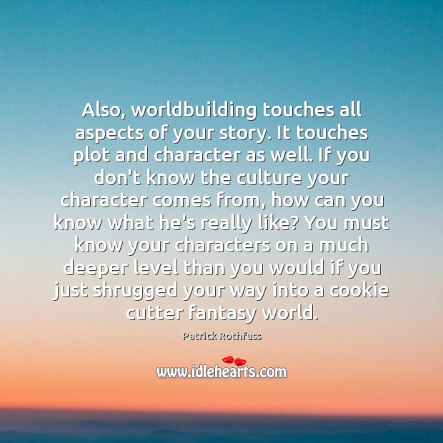 Also, worldbuilding touches all aspects of your story. It touches plot and Image