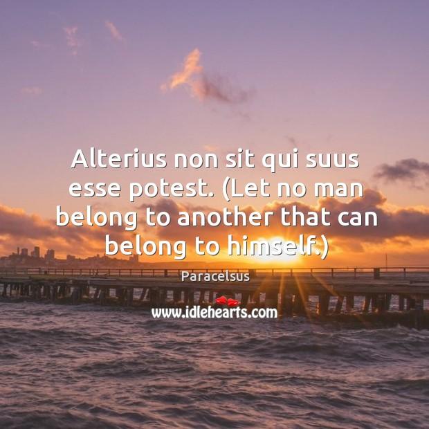 Alterius non sit qui suus esse potest. (Let no man belong to Paracelsus Picture Quote