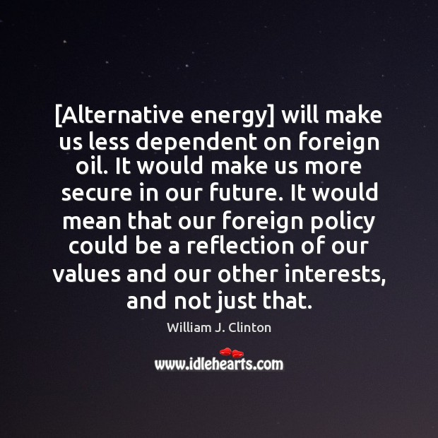 Image, [Alternative energy] will make us less dependent on foreign oil. It would