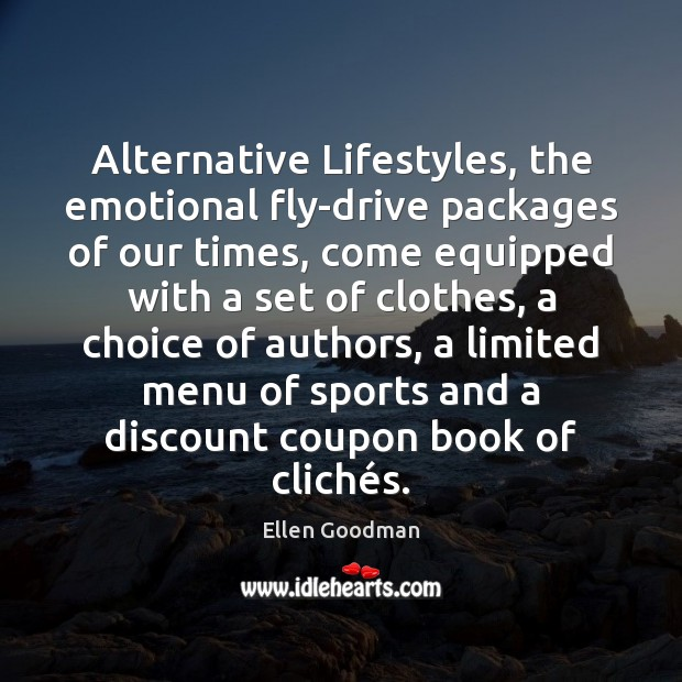 Alternative Lifestyles, the emotional fly-drive packages of our times, come equipped with Ellen Goodman Picture Quote