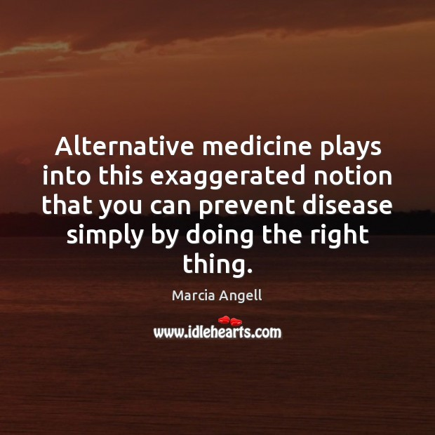 Image, Alternative medicine plays into this exaggerated notion that you can prevent disease