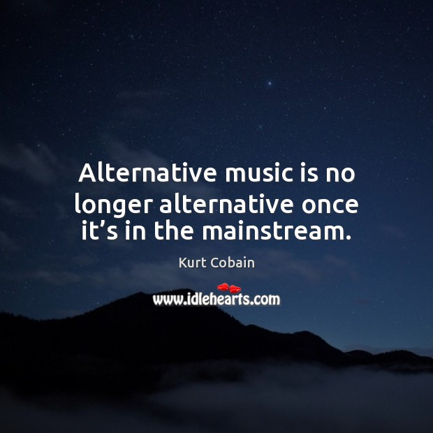 Alternative music is no longer alternative once it's in the mainstream. Kurt Cobain Picture Quote