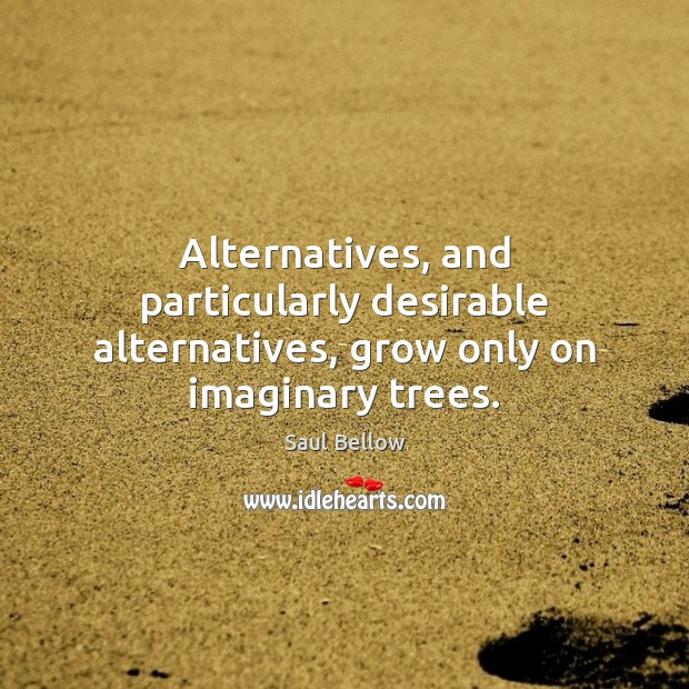 Alternatives, and particularly desirable alternatives, grow only on imaginary trees. Image