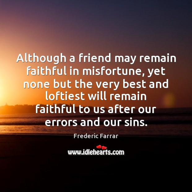 Although a friend may remain faithful in misfortune, yet none but the Frederic Farrar Picture Quote