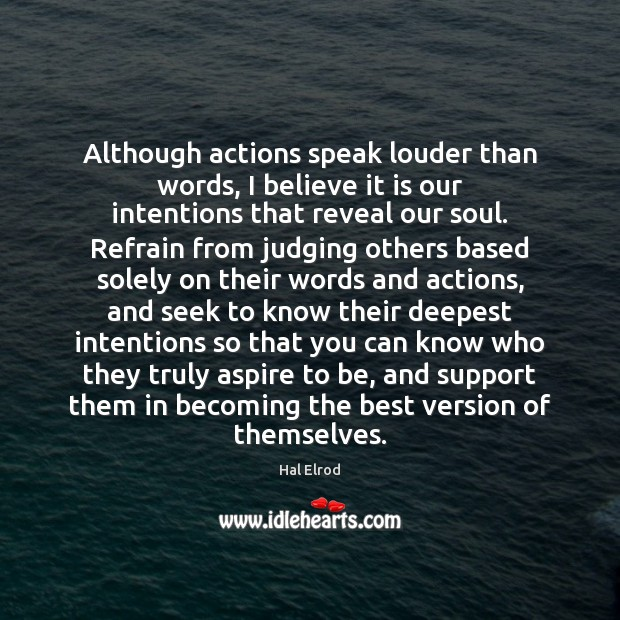 Although actions speak louder than words, I believe it is our intentions Image